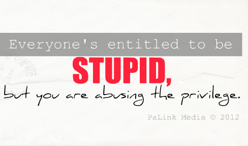 Everyone's entitled to be stupid, but you are abusing the privilege.
