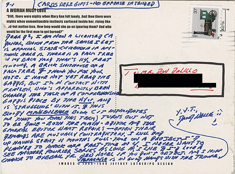 fsgbooks:  David Foster Wallace's postcard to Don DeLillo, courtesy of Electric Literature:   9-1 (CARDS WERE GIFTS–NO OFFENSE INTENDED) DEAR D2, I AM NOW A LICENSED CA DRIVER, WHICH FROM THE SENSE I GET IS OFFICIAL STATE-CITIZENSHIP IF ANYTHING HERE IS. THERE IS A PALM TREE IN MY BACK YARD THAT'S 11 1/2 FEET AROUND. A BRICK SHITHOUSE OF A PALM TREE.  ¶ THANK YOU FOR YOUR NOTE. I HAVE NOT YET READ THE GADDIS, BUT I'M IN CONTACT WITH FRANZEN, WHO'S APPARENTLY BEEN CHARGED THE TASK OF A COMPREHENSIVE GADDIS PIECE BY THE NYer, AND IS 'STRUGGLING' WITH IT. ¶ THIS BLOODY MENGENLEHRE BOOK (IT INTIMIDATES ME THAT YOU KNOW THIS TERM) TURNS OUT NOT TO BE DONE — BOTH THE MATH-EDITOR AND THE GENERAL EDITOR WANT REPAIRS — OFTEN THEIR DEMANDS ARE MUTUALLY CONTRADICTORY. I WILL END UP HAVING SPENT 11 MONTHS FULL-TIME ON A PROJECT I'D PLANNED TO KNOCK OFF PART-TIME IN 4. I NEVER WANT TO SEE ANOTHER FOURIER SERIES AS LONG AS I LIVE. ¶ I'D LOVE A CHANCE TO EYEBALL YR. NEW NOVEL IF YOU DON'T OBJECT. AND I HOPE VALPARAISO IS IN GOOD HANDS WITH THE TROUPE. Y.V.T.DAVID WALLACE