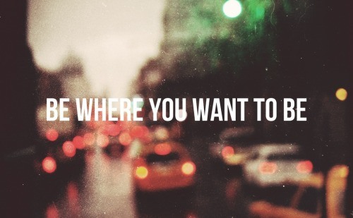 thediaryofayoungman:  Be where you want to be.