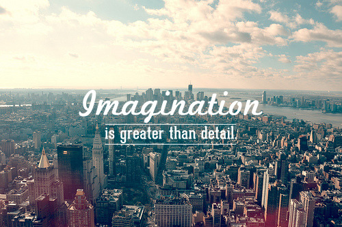 """Imagination is greater than detail."" — Albert Einstein"