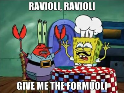 """Ravioli, Ravioli, give me the formuloni!!"""