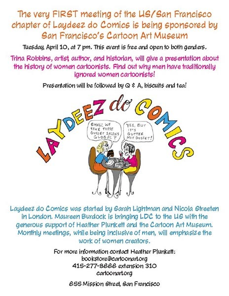 "This Week's Events Featuring: Laydeez Do Comics 1st San Francisco Chapter Meeting Tonight! at the Cartoon Art Museum in San Francisco, Trina Robbins, along with Maureen Burdock and Heather Plunkett, are bringing one of the top 10 literary events of London stateside. While there was a ""pop-up"" meeting in New York City last week, this San Francisco meeting is intended to be the first of a monthly ongoing US presence.  And who better to launch such a group than comics ""herstorian"" Trina Robbins!  Trina will be giving one of her excellent presentations on women cartoonists over the years, and I am envious of everyone who has the chance to go! (7PM - 9PM PST). Other Events Tuesday, April 10 London: Simone Lia will be launching her new book Please God, Find Me a Husband! at Gosh! Comics tonight from 6:30PM GMT on.  There will be champagne! NYC: Molly Crabapple will be discussing her latest art endeavor, A Week in Hell, with Sarah Jaffe at McNally Jackson Books at 7PM EST. Tuesday-Friday, April 10-13 Hamburg, Germany: Hamburger Graphic Novel Days in Literaturhaus Hamburg will have panels with such European luminaries as Ulli Lust, Line Hoven, and Posy Simmonds Wednesday, April 11 Chicago: Jenny Frison and other members of Four Star Studios are going to be at the Apple Store discussing the role of technology in both creating and distributing comics (7PM CST) Calgary: Fiona Staples signing at Alpha Comics, 4pm – 8pm MST Thursday, April 12 San Francisco: Leela Corman will be discussing and signing Unterzakhn, at the Cartoon Art Museum. 7PM - 9PM PST.  Friday-Sunday, April 13-15    Chicago: C2E2 at McCormick Place North Hall. Guests include Gail Simone, Amanda Conner, Jenny Frison, Jill Thompson, Katie Cook, and Lora Innes. Artist's Alley includes Amanda Rachels, Amy Chu, Georgia Lee, Amy Mebberson, Anina Bennett, Ashley Riot, E.J. Barnes, Enrica Jang, Gabriela Sepulveda, Janet Lee, Jean Kang, Katie Shanahan, Rachelle Rosenberg, Sara Richard, Sasha Yosselani, Serena Guerra, Sho Murase, and Stephanie Hans. Womanthology Panel on Saturday with Candice Reilly, Jean Kang, Jessica Daniels, Lauren Burke, Raven Moore, and Stephanie Hans. Friday-Saturday, April 13 – 14 Williamsport, PA: Wildcat Comic Con at the Pennsylvania College of Technology, featuring M.K. Reed, Joan Hilty, Tania Del Rio, Tracy White, yuumei, and Kambrea Pratt. Saturday-Sunday, April 14–15 Toronto: Wizard World Toronto Comic Con at the Metro Toronto Convention Centre, featuring Agnes Garbowska, Andrea Grant, Renee Witterstaetter, Sanya Anwar, Cris Delara, Geneviève Farley-Tremblay, Sabrina Geraats, Emily Ragozzino, Mina Sanwald, Rebecca Slack, and Mara Sternberg Saturday, April 14 Bellingham MA: Caitlín R. Kiernan will be signing the first issue of her new series, Alabaster: Wolves, at Friendly Neighborhood Comics. 12PM – 2PM EST Monday, April 16 Gainesville, FL: Leela Corman at Barnes & Noble, signing Unterzakhn. If you go to any of these events, please feel free submit pictures!"