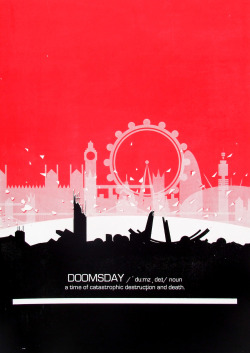 Doomsday 2011 Screen-printed on A2 (594 x 420 mm)  I was asked to produce a sensational fictional narrative sequence. The aim was to create one design in which tells its own narrative. The transparent layers reflects the incoming disaster over the iconic buildings of London. Doomsday appears with a definition under the silhouette of the debris. This shows the end sequence of my outcome. I went through the process of screen-printing as I felt it was the best way to display my idea.