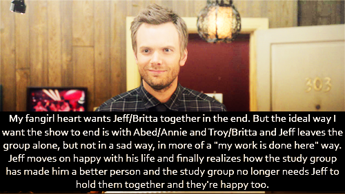 "My fangirl heart wants Jeff/Britta together in the end. But the ideal way I want the show to end is with Abed/Annie and Troy/Britta and Jeff leaves the group alone, but not in a sad way, in more of a ""my work is done here"" way. Jeff moves on happy with his life and finally realizes how the study group has made him a better person and the study group no longer needs Jeff to hold them together and they're happy too."