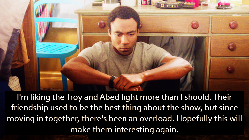 I'm liking the Troy and Abed fight more than I should. Their friendship used to be the best thing about the show, but since moving in together, there's been an overload. Hopefully this will make them interesting again.