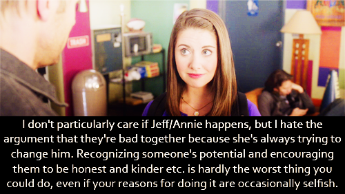 I don't particularly care if Jeff/Annie happens, but I hate the argument that they're bad together because she's always trying to change him. Recognizing someone's potential and encouraging them to be honest and kinder etc. is hardly the worst thing you could do, even if your reasons for doing it are occasionally selfish.