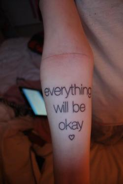 fuckyeahtattoos:  I got this tattoo because I wanted to tell myself every day that everything will be okay. I got it on my right forearm because I used to self-harm right below my tattoo. I no longer self-harm and things are getting better. And even if things get bad, they can't stay shitty forever.  I got this done by Will at Iron Legends; Kingston, Ontario.   I absolutelly adore this.