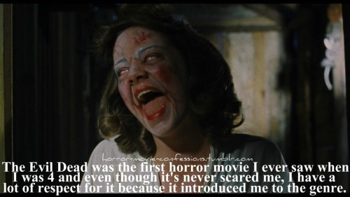 """The Evil Dead was the first horror movie I ever saw when I was 4 and even though it's never scared me, I have a lot of respect for it because it introduced me to the genre."""