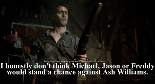 """I honestly don't think Michael, Jason or Freddy would stand a chance against Ash Williams."""