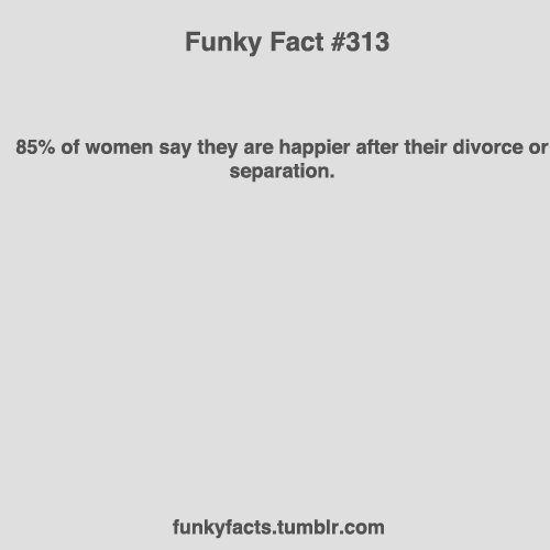 funkyfact#313: 85% of women say they are happier after their divorce or separation.