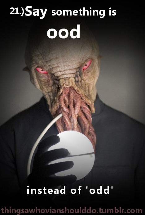 "Things a Whovian should do: Say (something is) ""ood"" instead of ""odd"". Submitted by: allons-y-tardis"