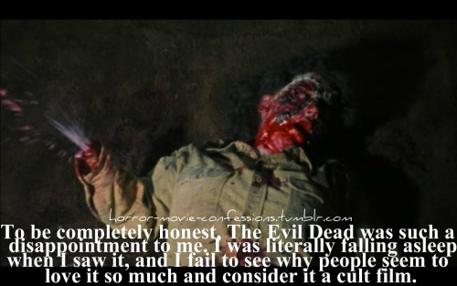 """To be completely honest, The Evil Dead was such a disappointment to me. I was literally falling asleep when I saw it, and I fail to see why people seem to love it so much and consider it a cult film."""