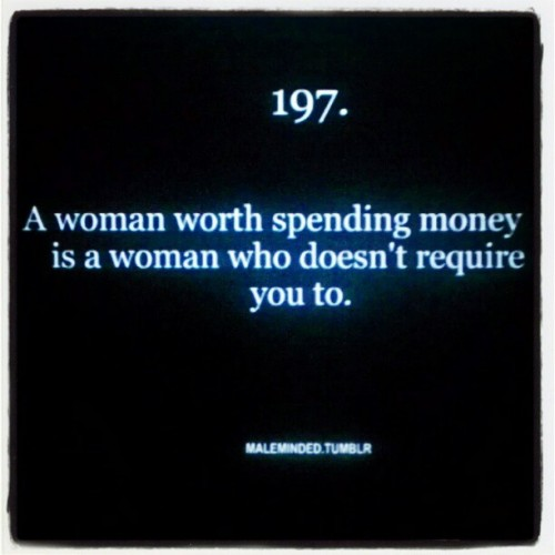 """A woman worth spending money on won't required you to"" .. lol so true #love #dating #fact #quote (Taken with instagram)"