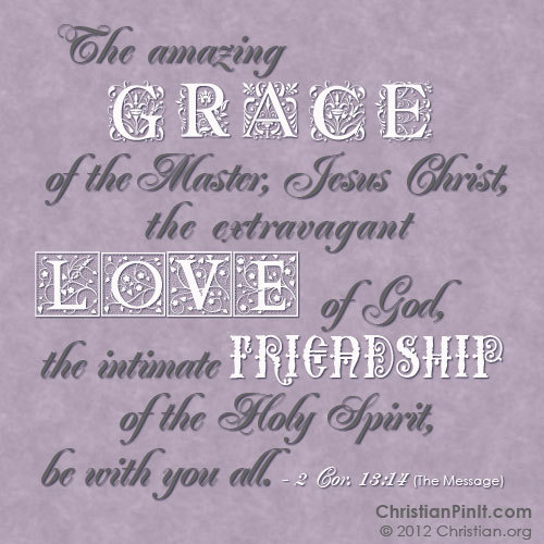 """The amazing Grace of the Master, Jesus Christ, the extravagant Love of God, the intimate Friendship of the Holy Spirit, be with you all."" - 2 Cor 13:14"