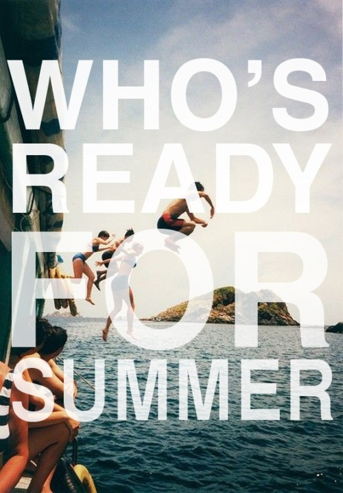 WHO ISN'T READY FOR SUMMER!!!