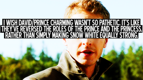 alienaristocrat:  Prince Charming is not pathetic. NOT AT ALL. David might be, but Prince Charming is definitely not. I will defend that claim to my grave because I think Prince Charming is the most progressive, healthy portrayal of male masculinity on television. This is a man who enjoys deep, meaningful relationships with his family and woman without having to constantly reassert that he is a man. This is a man who can have a human reaction to a terrible event and cry in front of his wife without being less of a man. This is a man who fought off multiple guards while holding a baby and the reason why it was so badass and hot was not because he was technically proficient and swung that sword like a man, but because his motivation was protecting his family and what made that scene so profound was the emotional connection he had to other people. Prince Charming is most definitely the equal of Snow White. I just think the majority of people are so used to seeing masculinity being portrayed while downplaying the strength of female characters. David isn't perhaps my favourite, but I wouldn't call him pathetic. I think it's refreshing to see a male character who doesn't have all the answers and occasionally messes up.