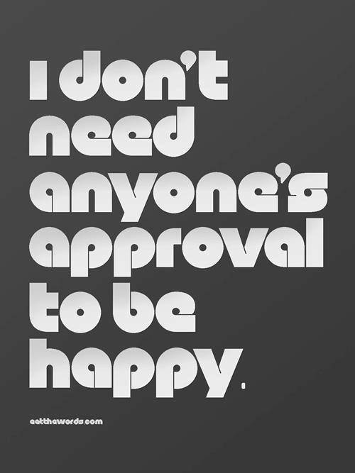 I don't need anyone's approval to be happy.