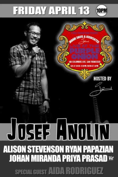 4/13. Josef Anolin @ Purple Onion. 140 Columbus Ave. SF. $20. 8PM. Featuring Alison Stevenson, Ryan Papazian, Johan Miranda, Priya Prasad and Aida Rodriguez. Tickets Available: Here.