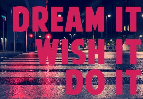 dailypeptalk:  Dream it Wish it Do it (via inspiration)