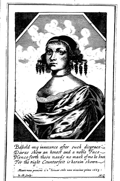thestuartkings:  Mary Carleton (1634-73) was one of the most fascinating women of the 17th century. Fraudster, thief, and multiple bigamist, Mary's life reads like a Hollywood film. Her quick wit and sheer audacity demonstrate that not all early modern women were models of convention and respectability.     Little is known of Mary's early life. As a young woman she married a shoemaker from Canterbury, and had two children who died. Unhappy in her marriage, she charmed a ship's mate into allowing her to join a voyage to Barbados, but at the last minute her plans were discovered by her husband and she was forced to abandon her travels. Thwarted in her attempts to escape, Mary retaliated by simply marrying someone else, in fact a surgeon from Dover. Indicted for bigamy, the case was dropped when Mary managed to convince the authorities she had at the time believed her first husband to be dead. Following this brush with the law, Mary travelled to the continent, and quickly acquired a knowledge of several European languages. Establishing herself as Maria de Wolway, she returned to London with a flash new wardrobe and an array of fine jewels. She also carried several fake letters which attested to her ownership of rich estates and land.  Passing herself off as a wealthy eligible woman, she soon attracted the attention of several men, including an inn keeper called King.  He told his father-in-law, Carlton, of Mary's wealth and it wasn't long before Carleton's son John, a lawyer's clerk aged eighteen, had acquired some posh clothes of his own, and charmed Mary into marriage. However, once it became apparent that Mary wasn't all she seemed, the Carletons had her dragged off to prison, where she became something of a celebrity. She was even visited by Samuel Pepys on 29th May 1663.  Her subsequent trial was something of a farce.  The Carletons could only produce one witness, and Mary insisted on her noble status, claiming the Carletons had invented her vast wealth themselves. She was acquitted on all charges, to the great delight of the general public. A play about her, A Witty Combat, was soon in production, and she even appeared on stage, playing herself at the Duke's Theatre in 1664.  Pepys records in his diary 'saw The German Princess acted—by the woman herself … the whole play … is very simple, unless here and there a witty sprankle or two' (15 April 1664; Pepys, Diary, 5.124). For the next seven years Mary exploited her celebrity status and acquired a string of lovers, deceiving and defrauding them all. In addition she created several new identities supported by more false papers. In 1670 she was caught stealing a silver tankard and sentenced to hanging, which was eventually commuted to transportation to Jamaica in 1671. However she somehow managed to return to England, having adopted yet another identity, and she went on an audacious crime spree, committing a spectacular fraud, which gained her over £600 in cash and goods (roughly £50,000). Mary was eventually apprehended for stealing a piece of plate, and when the turnkey from Newgate recognised her as The German Princess, she was once more incarcerated. She appeared at her trial dressed in an Indian gown, a silk petticoat, and white shoes tied with green laces. Her hair had been crimped according to the latest style. Having confessed her sins, Mary was hanged at Tyburn on 22nd January 1673.  Her story was told repeatedly in the years following her death, and she was the inspiration for more pamphlets than any other domestic criminal of the age. One author declared her to be 'a Looking-glass, wherein we may see the Vices of this Age Epitomized'. Her epitaph reads as follows: Under this Cannopy of Stone, Who lies? if you would have it known, 'Tis German Princess, no worse Body, Come now to her last Hole, at Noddy: She was a Woman Great and High-born, But late advanc'd higher at Tyborn: Where by the Hangman, and the Carter, She was Instaul'd Lady o'th Garter: She came a Lass, as far as Bantam, And now she sups with Margret Trantam.  Sources: Janet Todd - DNB; Memories of the life of famous Madam Charlton (1673)