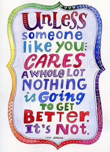 Unless someone like you cares a whole lot nothing is going to get better. It's Not. - Dr. Seuss