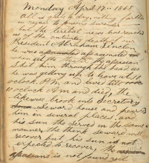 "Boys In Blue: Diary Entry, Pvt. James W Ferguson, 10th Ill. Inf. Co. G Abraham Lincoln was shot by John Wilkes Booth on April 14, 1865 and died the next day at 7:22 a.m.  Word immediately spread about the President's death, but the information wasn't always accurate. This diary entry from two days after the event in WashingtonD.C.by Pvt. James W Ferguson of the 10th Illinois Infantry, Company G is an example of how information transfer became a game of ""telephone.""  The basic facts are correct, but some of the details are skewed.  Monday April 17..1865 All is quite today, nothing farther in reguar to Jonsons surrender—-but the terebal news has reached us of the ontimely death of our President Abraham Lincoln. he was assasionated when at the theater the assasian Shot him through the head. as he was getting up to leave at 10 oclock and Pm and lived till 10 oclock Am and died, the likewise brook into Secretary Seward house and pearced him in several places and his Sun served in the same manner, the think Seward will recover but his sun is not expected to recover, the assasians is not found yet   ©2012 Abraham Lincoln Presidential Library and Museum"