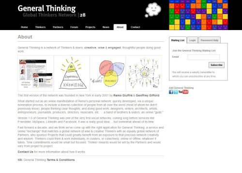 "General Thinking Network | Since 2001 The General Thinking Network is a network of Thinkers & doers: creative, wise & engaged; thoughtful people doing good work. I co-founded the General Thinking ""Global Thinkers Network"" in New York in 2001. I did this to further demonstrate the utility and power of the network model that I had developed in conjunction with my work for REMO. Version 1.0 of General Thinking was one of the very first social networks, coming long before services like Friendster, MySpace, LinkedIn and Facebook. It was a really good idea … but somewhat ahead of its time. If and when a new online version of the General Thinking network is relaunched, I'll let you know about it here :)"