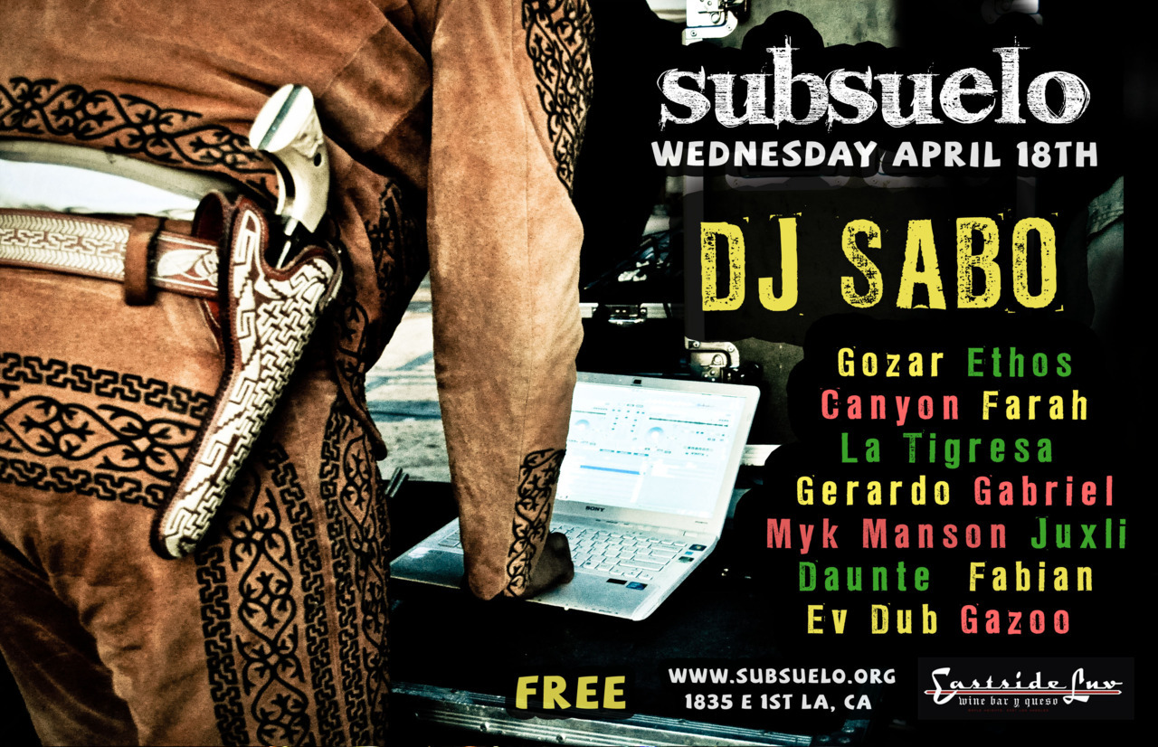 Global bass baile in Boyle Heights, presented by Gnawledge.  Wednesday April 18 feat. DJ SABO (Sol*Selectas)  FREE! Cumbia, funk, moombahton, hip-hop, salsa and flamenco … featuring resident selectors El Canyonazo, Gozar and DJ Ethos  Hosted by Gazoo, VJ set by Juxli (Culture Remixed) and photography by Farah Sosa  Special guest performances by Myk Mansun and Ev-Dub!  Flamenco performance by La Tigresa, Gabriel Osuna and Gerardo Morales.  Live percussion by Fabian Mauricio and Daunte Jerrell.  Thanks our guest last month: RITMO MACHINE w/ special guest SICK JACKEN and MONEY MARK. Check the photos @ http://farahstop.blogspot.com/2012/03/eastside-luv-subsuelo-ft-ritmo-machine.html    Eastside Luv 1835 E. 1st St. Los Angeles, CA  EARLY ARRIVAL (like 10pm) STRONGLY RECOMMENDED.  Dont get stuck in the line —> http://4.bp.blogspot.com/-7RDP2Ljcrew/T24VWKc2HNI/AAAAAAAAWhA/rJ9Re0oPJdg/s1600/FSTOPsubsRMm12-28.jpg  21+  Did we mention it's FREE?   DJ SABO  http://www.solselectas.com http://www.facebook.com/SaboFanPage  SUBSUELO http://www.subsuelo.org/ http://www.facebook.com/subsueloglobal