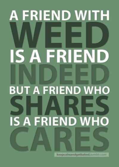 i-fkn-love-this-shyt:  A Friend With Weed Is A Friend Indeed But…