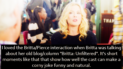 "I loved the Britta/Pierce interaction when Britta was talking about her old blog/column ""Britta: Unfiltered"". It's short moments like that that show how well the cast can make a corny joke funny and natural. (Am I making sense here?)"