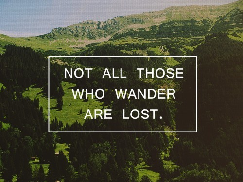 Not all those who ander are lost.