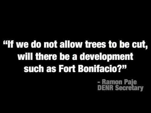 """If we do not allow trees to be cut, will there be a development such as Fort Bonifacio?"" - Ramon Paje, DENR Secretary (Inquirer, 4/12/12) I was very busy doing some materials for my work. But this statement put me into halt.  This statement and attitude deserves a lot of attention. Do we have to see development as an opportunity cost to nature? Should there always be a trade-off? Why can't this person protect the balance between development and natural resources preservation? We do not have much virgin forest as we had before. And yet, this secretary promotes another destruction to that small piece we're left with.  Secretary Paje should be reminded that he is the secretary of environment and natural resources, not of management and corporate world. And that the ENR in DENR is ""environment"" and ""natural resources"" and not ""exploitation and nature ruination"". Slaughtering of Mother Nature. IT'S NOT MORE FUN IN THE PHILIPPINES."