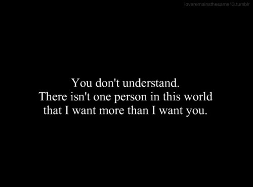 You don't understand.There isn't one person in this worldthat I want more than I want you.