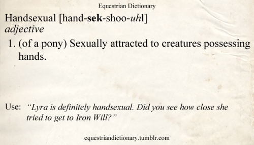 "Handsexual [hand-sek-shoo-uhl] adjective 1. (of a pony) Sexually attracted to creatures possessing hands. Use: ""Lyra is definitely handsexual. Did you see how close she tried to get to Iron Will?"""