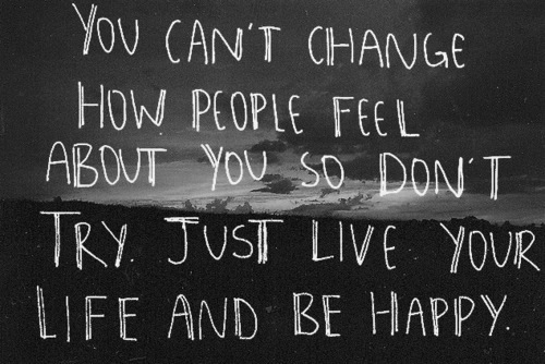 Quote: You can't change how people feel about you so don't try. Just live your life and be happy. Visit http://4uquotesru.com/ for more quotes, quotations, lines and message