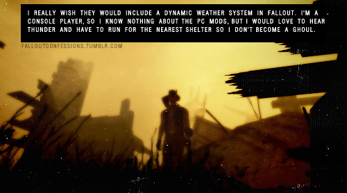 "falloutconfessions:  ""I really wish they would include a dynamic weather system in Fallout. I'm a console player, so I know nothing about the PC mods, but I would love to hear thunder and have to run for the nearest shelter so I don't become a ghoul."" Nevada Skies http://falloutconfessions.tumblr.com/"