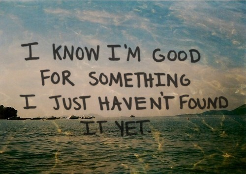 I know I'm good for something. I just haven't found it yet. quote