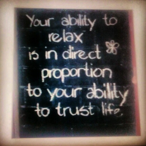"""Your ability to relax is in direct proportion to your ability to trust life"" #poster #quote  (Taken with instagram)"