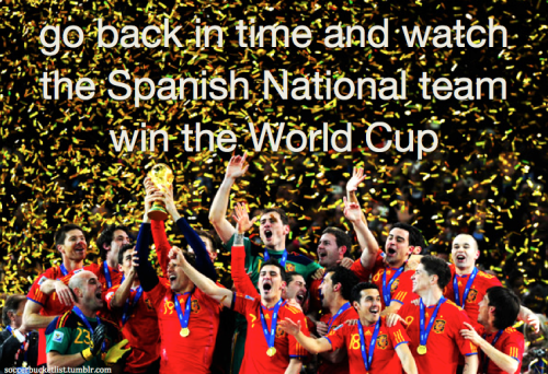 go back in time and watch the Spanish National Team win the World Cup