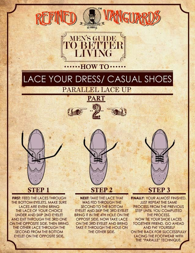 "RFND: How To Lace Dress and Casual Shoes Pt.2 Hello gentlemen. Now that you have mastered the ""Single"" lace technique, let us move on to the ""Parallel"" style lace. The parallel lace gives a clean; tightened appearance to any dress shoe you may own….READ MORE!"