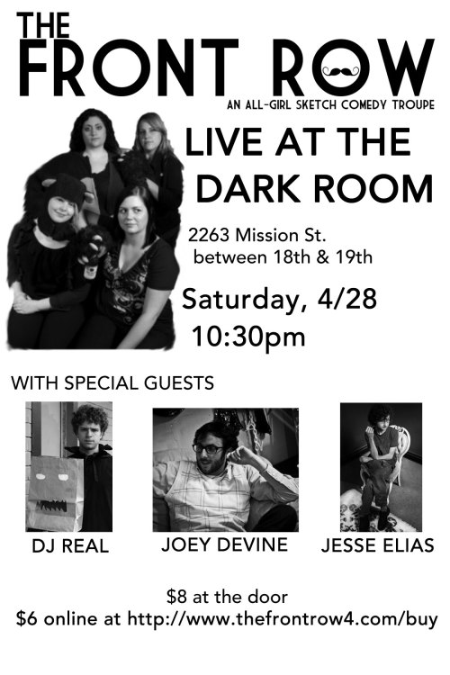 "4/28. The Front Row @ Dark Room Theater. 2263 Mission St. SF. 10:30PM. $8. Featuring DJ REAL, Joey Devine, and Jesse Elias. Discount Tickets: Here.  The Front Row, an all-girl sketch comedy troupe formed in 2009, returns to the Dark Room Saturday, April 28th! With special guests DJ Real, Joey Devine, and Jesse Elias! Check out what SFist calls The Front Row's brand of ""snarky, nerdy, baudy, and crude"" sketch comedy!"