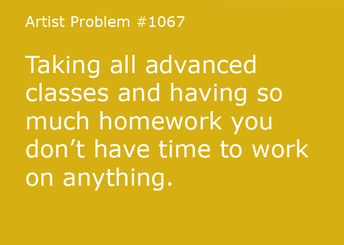 Submitted by: set-it-on-fire-85 [#1067: Taking all advanced classes and having so much homework you don't have time to work on anything.]