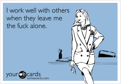 I work well with others when they leave me the fuck alone.Via someecards
