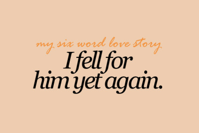 sixwordlovestory:  I fell for him yet again.
