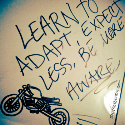 Motorcycle wisdom from motolady's white board at home… in other words, a personal note to self.   Learn to adapt, expect less, be more aware.