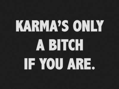"itsmeilona:  ""Karma's only a bitch if you are""' http://itsmeilona.tumblr.com/  Yeah sure. that's why bad things happen to nice people"