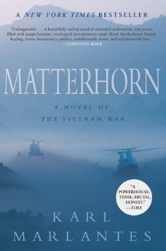"Matterhorn: A Novel of the Vietnam War  Karl Marlantes     An incredible publishing story—written over the course of thirty years by a highly decorated Vietnam veteran, a New York Times best seller for sixteen weeks, a National Indie Next and a USA Today best seller—Matterhorn has been hailed as a ""brilliant account of war"" (New York Times Book Review). Now out in paperback, Matterhorn is an epic war novel in the tradition of Norman Mailer's The Naked and the Dead and James Jones's The Thin Red Line. It is the timeless story of a young Marine lieutenant, Waino Mellas, and his comrades in Bravo Company, who are dropped into the mountain jungle of Vietnam as boys and forced to fight their way into manhood. Standing in their way are not merely the North Vietnamese but also monsoon rain and mud, leeches and tigers, disease and malnutrition. Almost as daunting, it turns out, are the obstacles they discover between each other: racial tension, competing ambitions, and duplicitous superior officers. But when the company finds itself surrounded and outnumbered by a massive enemy regiment, the Marines are thrust into the raw and all-consuming terror of combat. The experience will change them forever.Matterhorn is a visceral and spellbinding novel about what it is like to be a young man at war. It is an unforgettable novel that transforms the tragedy of Vietnam into a powerful and universal story of courage, camaraderie, and sacrifice: a parable not only of the war in Vietnam but of all war, and a testament to the redemptive power of literature."