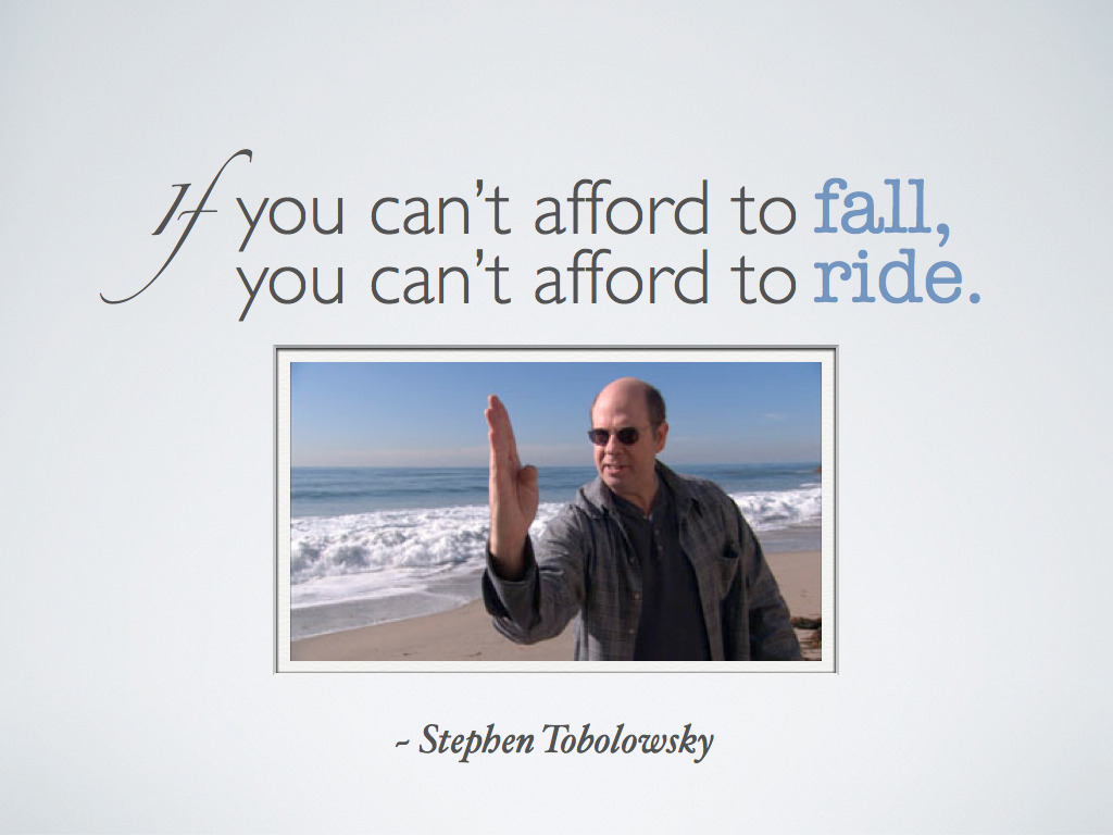 """If you can't afford to fall, you can't afford to ride."" ~ Stephen Tobolowsky"