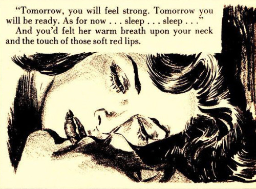 "axemansjazz:  ""Tomorrow you will feel strong.Tomorrow you will be ready. As for now…sleep…sleep"" And you'd felt her warm breath upon your neck and the touch of those soft red lips."