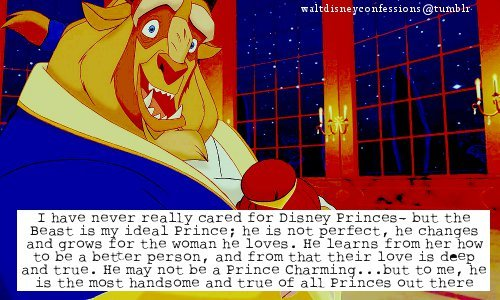 "waltdisneyconfessions:  ""I have never really cared for Disney Princes- but the Beast is my ideal Prince; he is not perfect, he changes and grows for the woman he loves. He learns from her how to be a better person, and from that their love is deep and true. He may not be a Prince Charming…but to me, he is the most handsome and true of all Princes out there."""